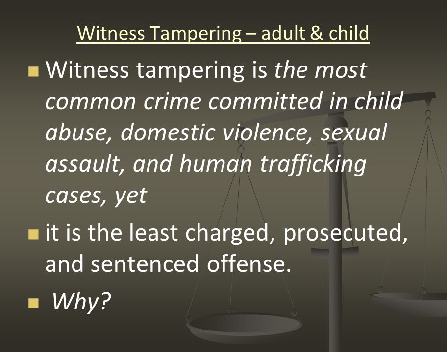 Witness Tampering – adult & child Witness tampering is the most common crime committed in child abuse, domestic violence, sexual assault, and human tr