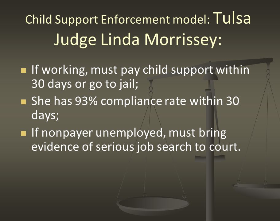 Child Support Enforcement model: Tulsa Judge Linda Morrissey: If working, must pay child support within 30 days or go to jail; She has 93% compliance rate within 30 days; If nonpayer unemployed, must bring evidence of serious job search to court.