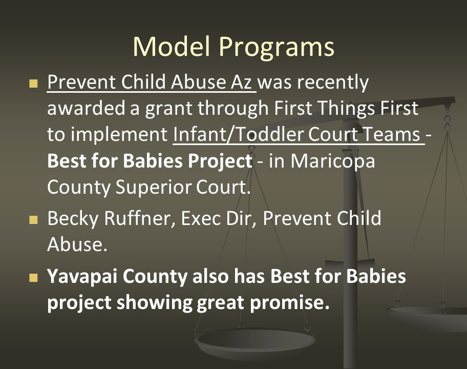 Model Programs Prevent Child Abuse Az was recently awarded a grant through First Things First to implement Infant/Toddler Court Teams - Best for Babies Project - in Maricopa County Superior Court.