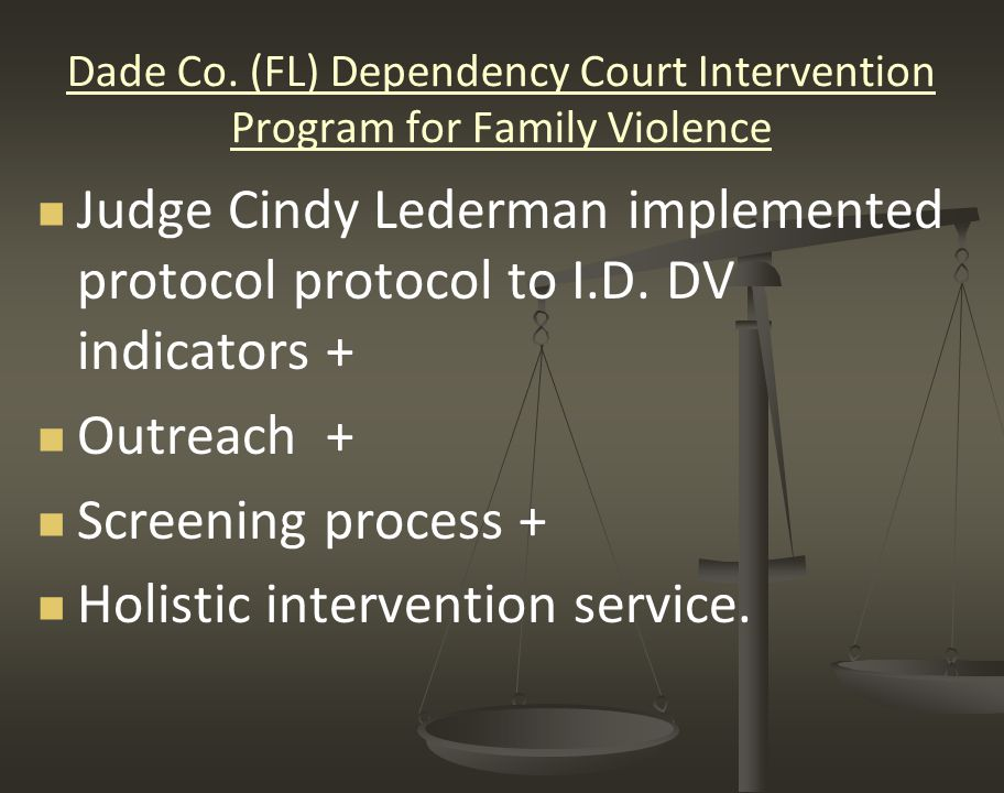 Dade Co. (FL) Dependency Court Intervention Program for Family Violence Judge Cindy Lederman implemented protocol protocol to I.D. DV indicators + Out
