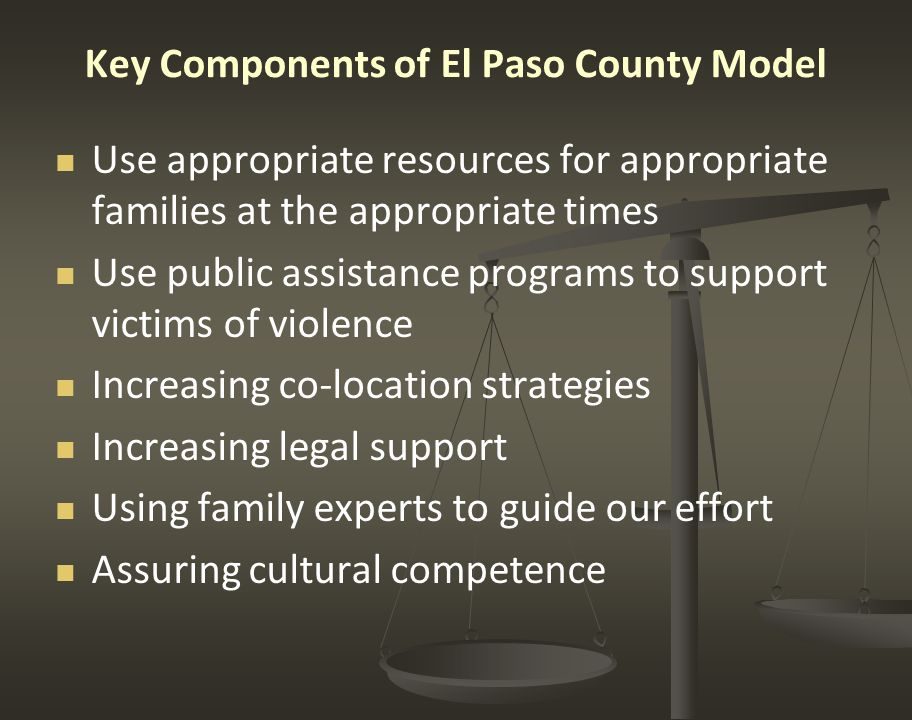 Key Components of El Paso County Model Use appropriate resources for appropriate families at the appropriate times Use public assistance programs to support victims of violence Increasing co-location strategies Increasing legal support Using family experts to guide our effort Assuring cultural competence