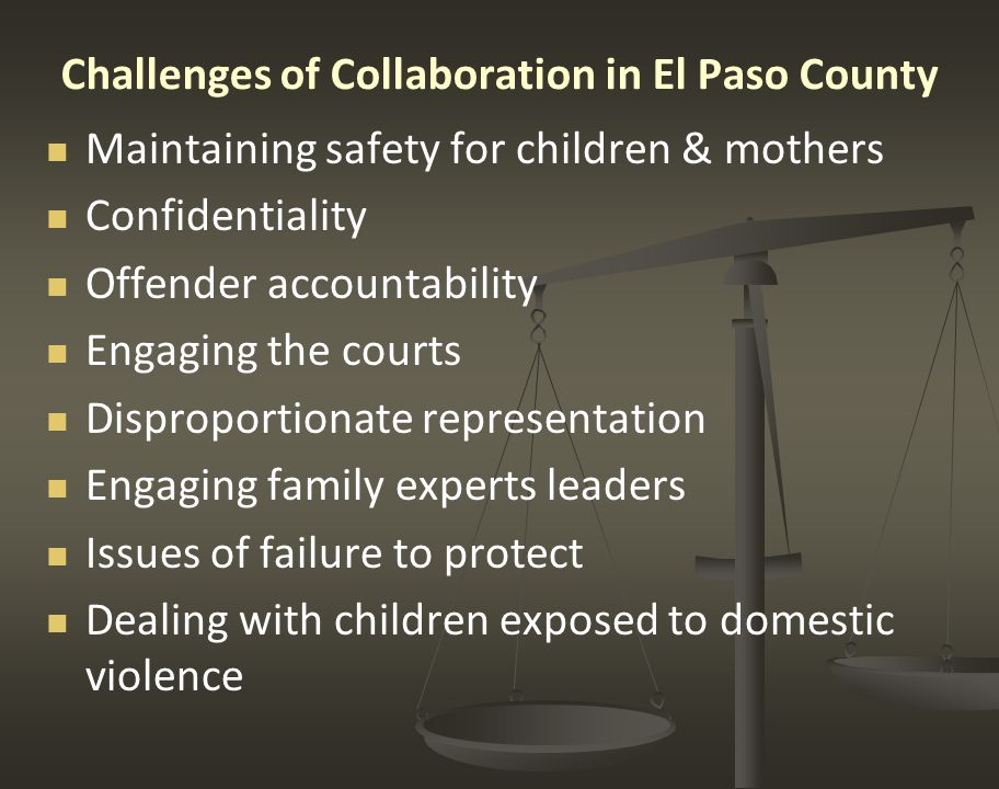 Challenges of Collaboration in El Paso County Maintaining safety for children & mothers Confidentiality Offender accountability Engaging the courts Disproportionate representation Engaging family experts leaders Issues of failure to protect Dealing with children exposed to domestic violence