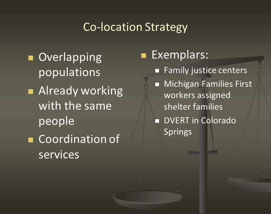 Co-location Strategy Overlapping populations Already working with the same people Coordination of services Exemplars: Family justice centers Michigan Families First workers assigned shelter families DVERT in Colorado Springs