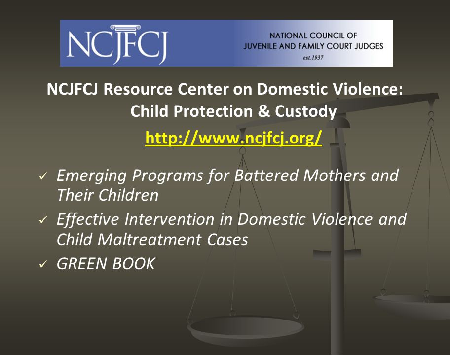 NCJFCJ Resource Center on Domestic Violence: Child Protection & Custody http://www.ncjfcj.org/ Emerging Programs for Battered Mothers and Their Children Effective Intervention in Domestic Violence and Child Maltreatment Cases GREEN BOOK