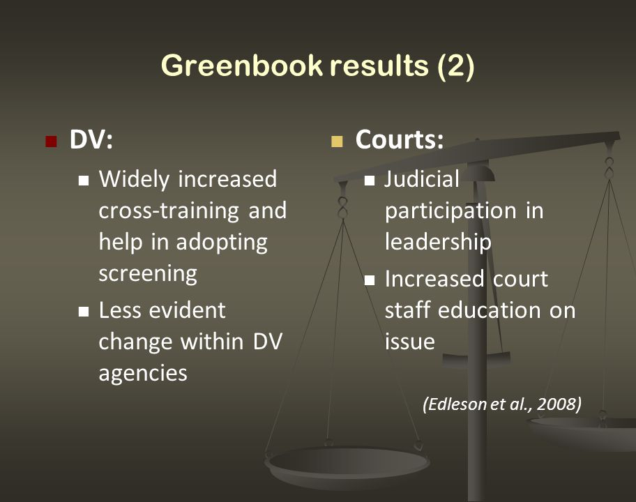 Greenbook results (2) Courts: Judicial participation in leadership Increased court staff education on issue (Edleson et al., 2008) DV: Widely increase
