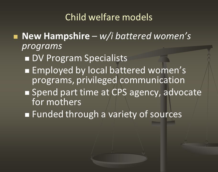 Child welfare models New Hampshire – w/i battered women's programs DV Program Specialists Employed by local battered women's programs, privileged communication Spend part time at CPS agency, advocate for mothers Funded through a variety of sources