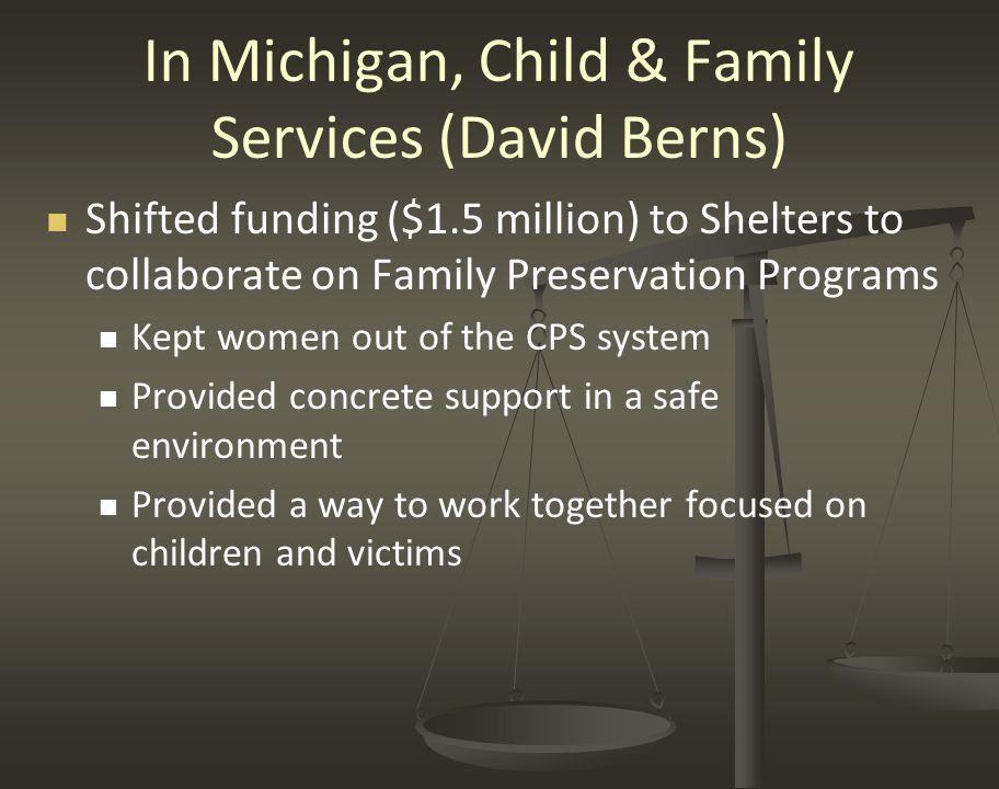 In Michigan, Child & Family Services (David Berns) Shifted funding ($1.5 million) to Shelters to collaborate on Family Preservation Programs Kept women out of the CPS system Provided concrete support in a safe environment Provided a way to work together focused on children and victims