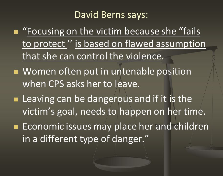 David Berns says: Focusing on the victim because she fails to protect '' is based on flawed assumption that she can control the violence.