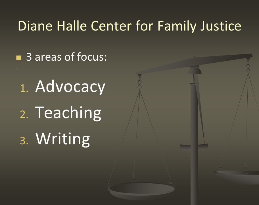Diane Halle Center for Family Justice 3 areas of focus:. 1. 1. Advocacy 2. 2. Teaching 3. 3. Writing