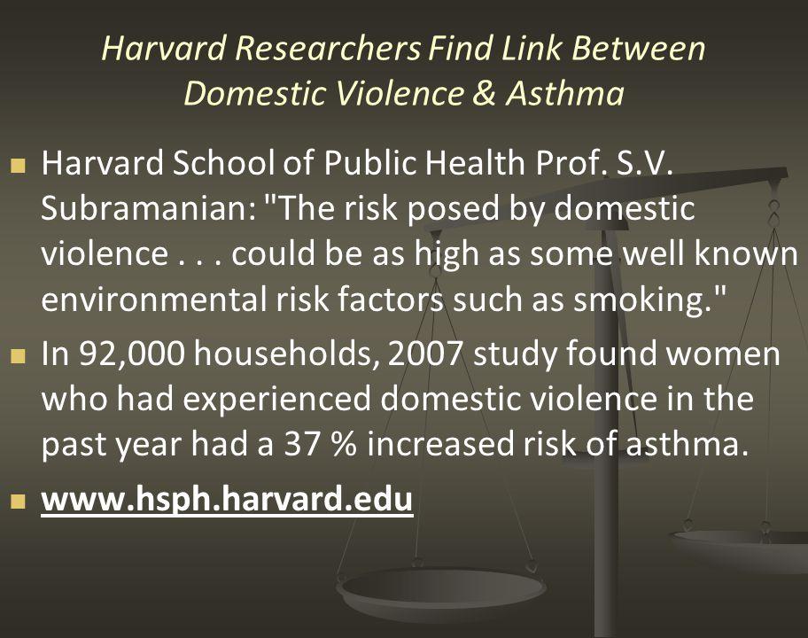 Harvard Researchers Find Link Between Domestic Violence & Asthma Harvard School of Public Health Prof. S.V. Subramanian: