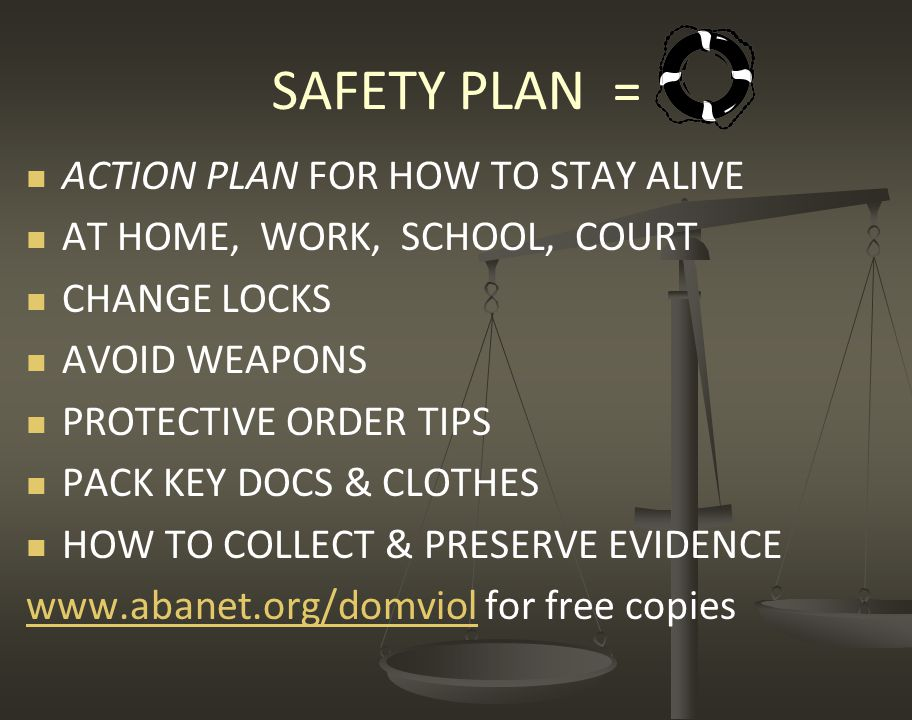 SAFETY PLAN = ACTION PLAN FOR HOW TO STAY ALIVE AT HOME, WORK, SCHOOL, COURT CHANGE LOCKS AVOID WEAPONS PROTECTIVE ORDER TIPS PACK KEY DOCS & CLOTHES HOW TO COLLECT & PRESERVE EVIDENCE www.abanet.org/domviolwww.abanet.org/domviol for free copies