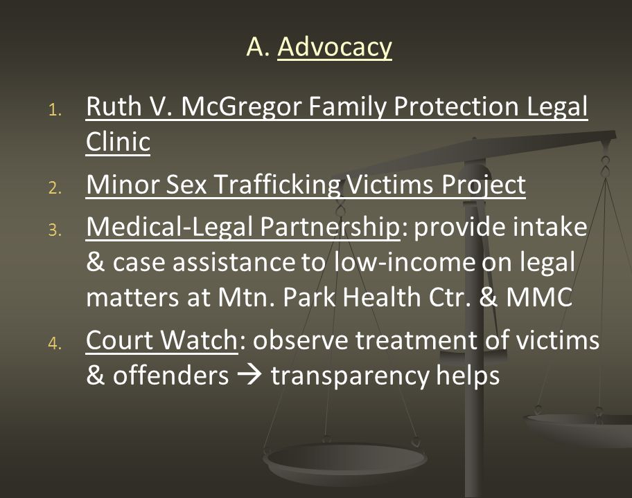 A. Advocacy 1. 1. Ruth V. McGregor Family Protection Legal Clinic 2. 2. Minor Sex Trafficking Victims Project 3. 3. Medical-Legal Partnership: provide