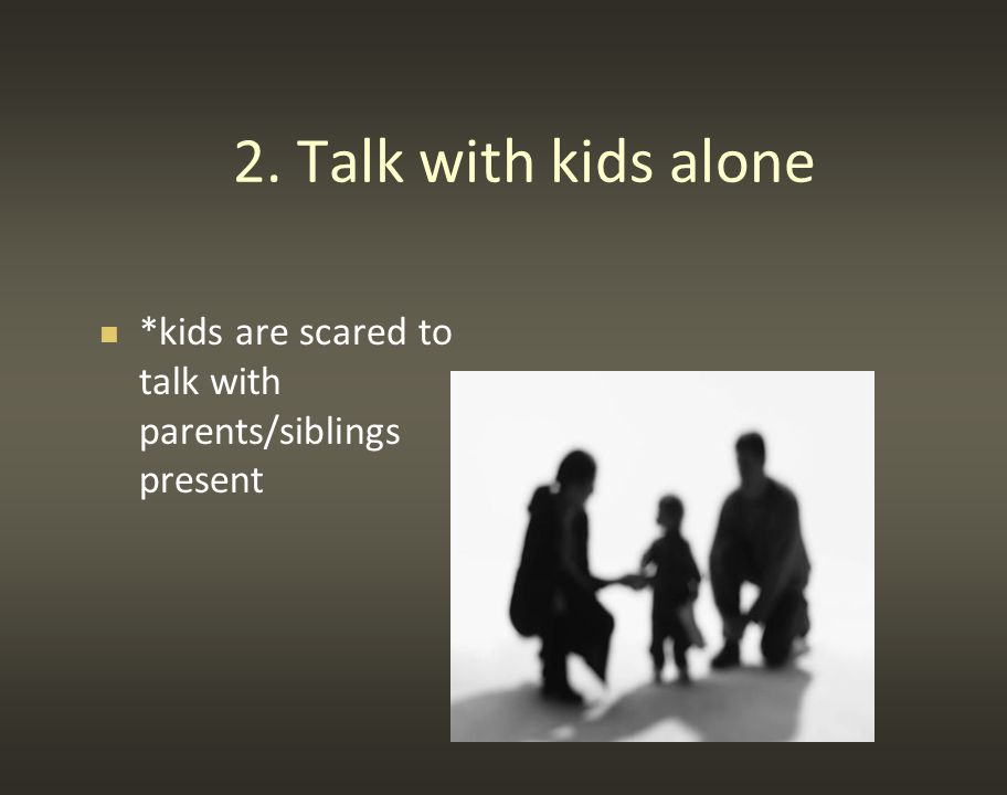 2. Talk with kids alone *kids are scared to talk with parents/siblings present