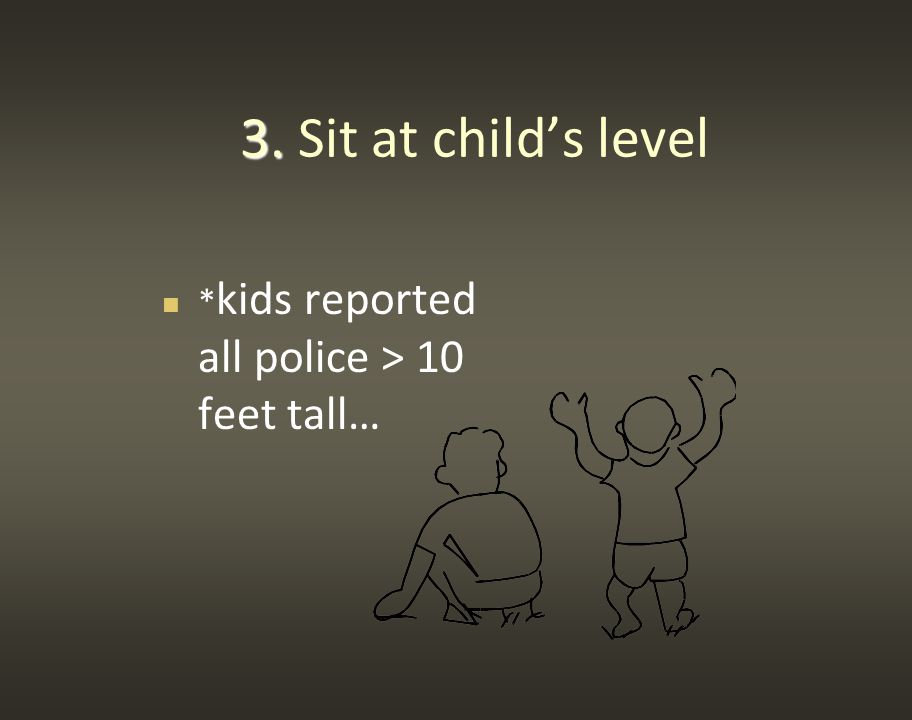 3. 3. Sit at child's level * kids reported all police > 10 feet tall…