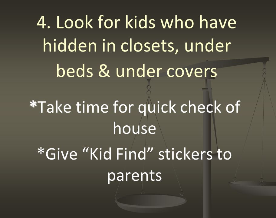 """4. Look for kids who have hidden in closets, under beds & under covers * *Take time for quick check of house *Give """"Kid Find"""" stickers to parents"""