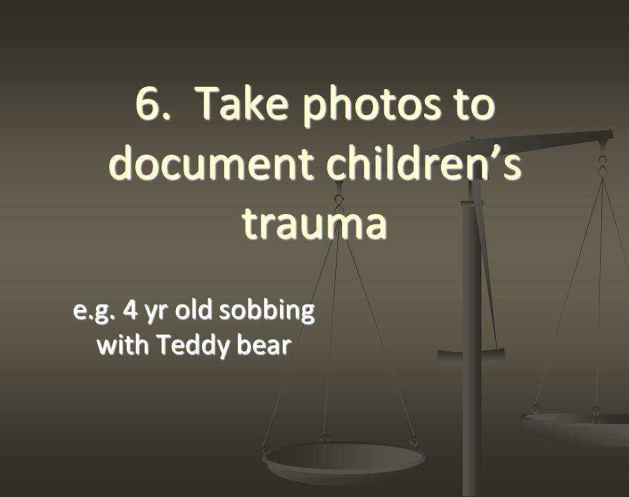 6. Take photos to document children's trauma e.g. 4 yr old sobbing with Teddy bear