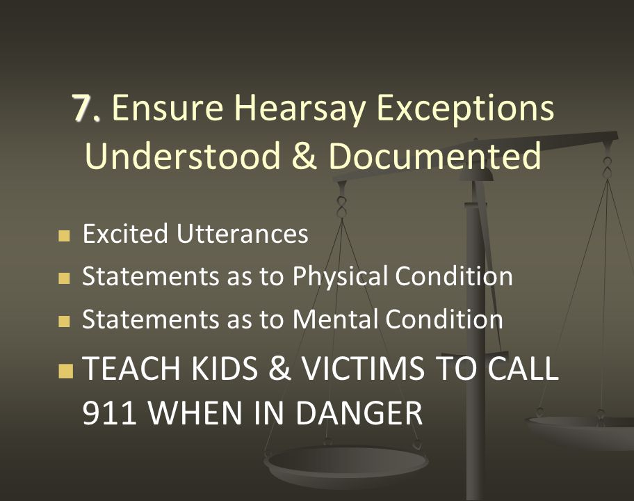 7. 7. Ensure Hearsay Exceptions Understood & Documented Excited Utterances Statements as to Physical Condition Statements as to Mental Condition TEACH