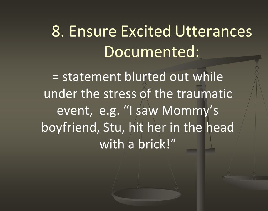 """8. Ensure Excited Utterances Documented: = statement blurted out while under the stress of the traumatic event, e.g. """"I saw Mommy's boyfriend, Stu, hi"""