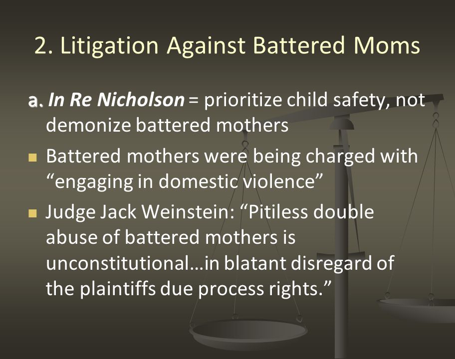 2. Litigation Against Battered Moms a. a. In Re Nicholson = prioritize child safety, not demonize battered mothers Battered mothers were being charged