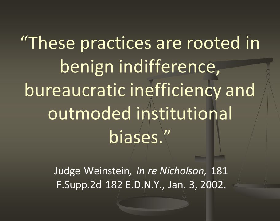 """""""These practices are rooted in benign indifference, bureaucratic inefficiency and outmoded institutional biases."""" Judge Weinstein, In re Nicholson, 18"""