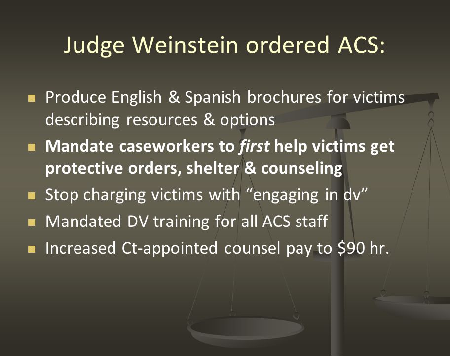 Judge Weinstein ordered ACS: Produce English & Spanish brochures for victims describing resources & options Mandate caseworkers to first help victims get protective orders, shelter & counseling Stop charging victims with engaging in dv Mandated DV training for all ACS staff Increased Ct-appointed counsel pay to $90 hr.