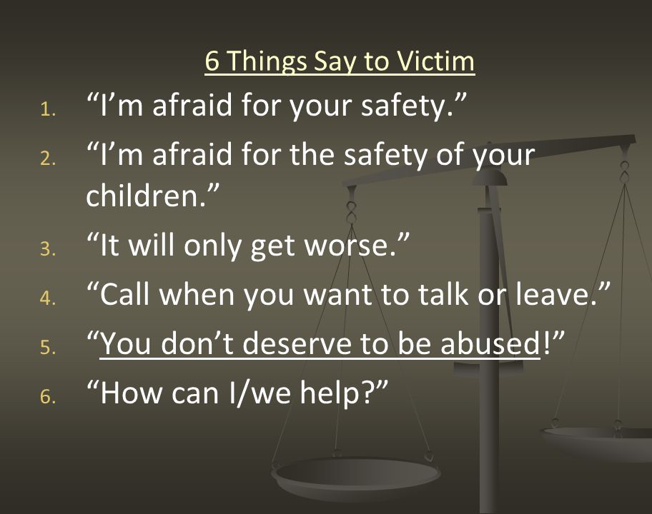 """6 Things Say to Victim 1. 1. """"I'm afraid for your safety."""" 2. 2. """"I'm afraid for the safety of your children."""" 3. 3. """"It will only get worse."""" 4. 4. """""""