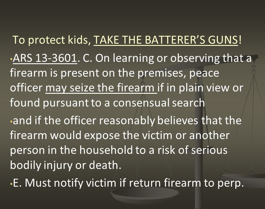 To protect kids, TAKE THE BATTERER'S GUNS! ARS 13-3601. C. On learning or observing that a firearm is present on the premises, peace officer may seize