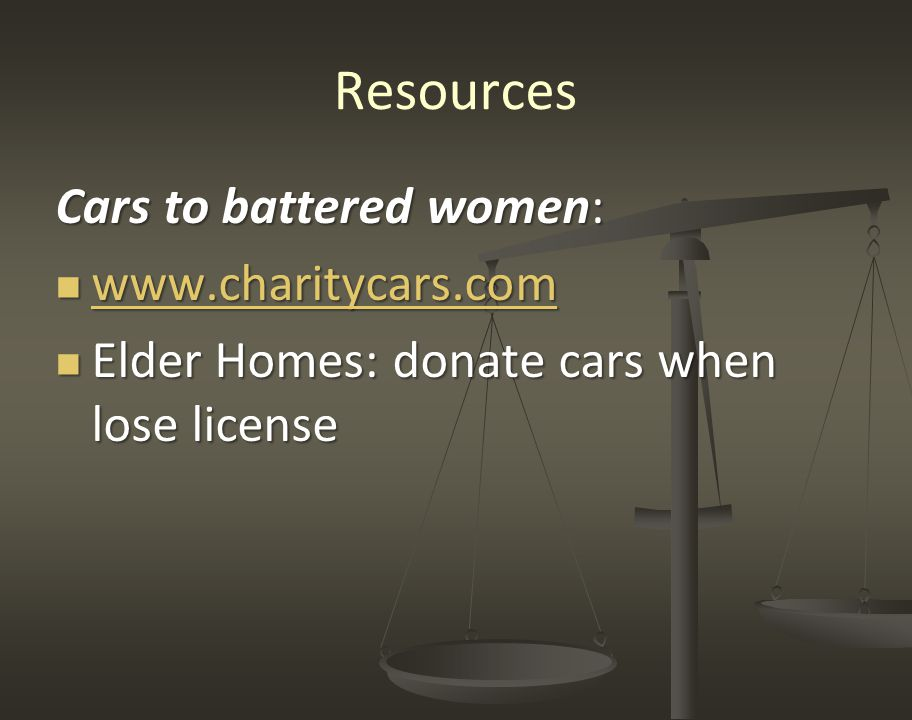 Resources Cars to battered women: www.charitycars.com www.charitycars.com www.charitycars.com Elder Homes: donate cars when lose license Elder Homes: