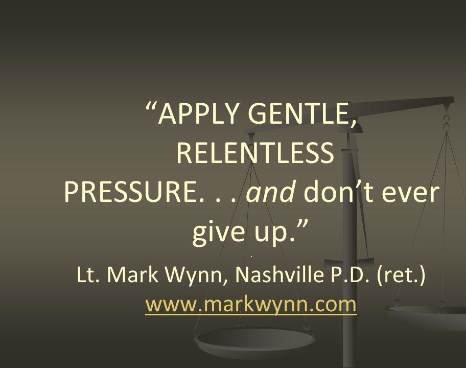 """APPLY GENTLE, RELENTLESS PRESSURE... and don't ever give up."". Lt. Mark Wynn, Nashville P.D. (ret.) www.markwynn.com www.markwynn.com"