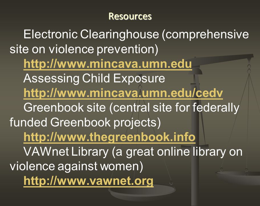 Resources Electronic Clearinghouse (comprehensive site on violence prevention) http://www.mincava.umn.edu Assessing Child Exposure http://www.mincava.umn.edu/cedv Greenbook site (central site for federally funded Greenbook projects) http://www.thegreenbook.info VAWnet Library (a great online library on violence against women) http://www.vawnet.org