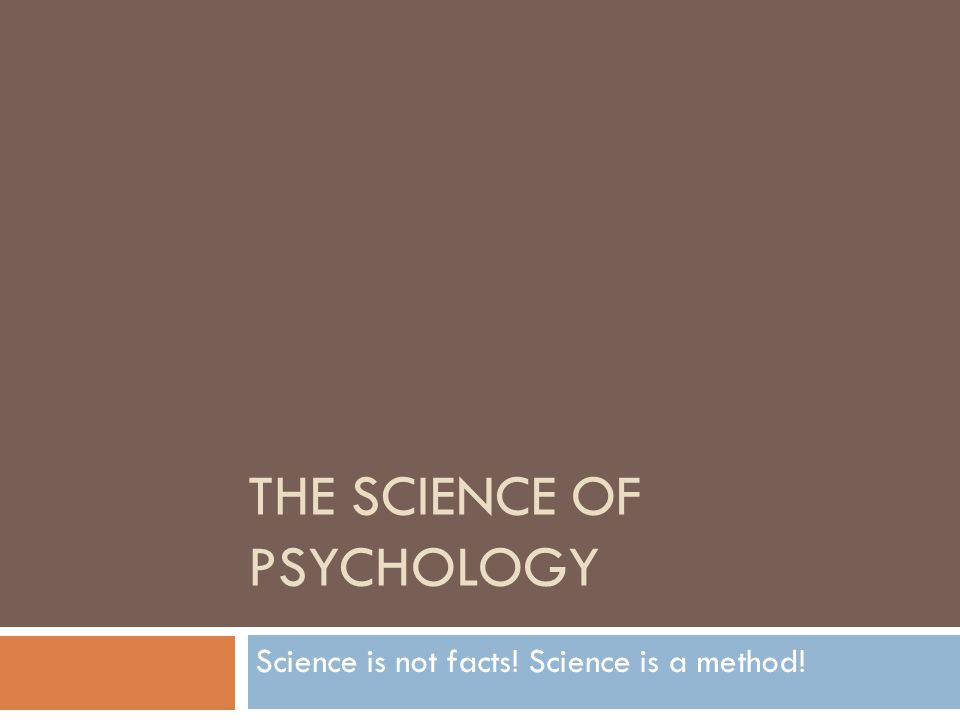 THE SCIENCE OF PSYCHOLOGY Science is not facts! Science is a method!