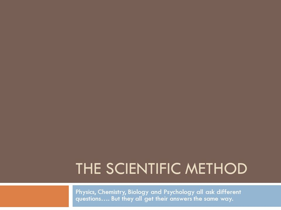 THE SCIENTIFIC METHOD Physics, Chemistry, Biology and Psychology all ask different questions….