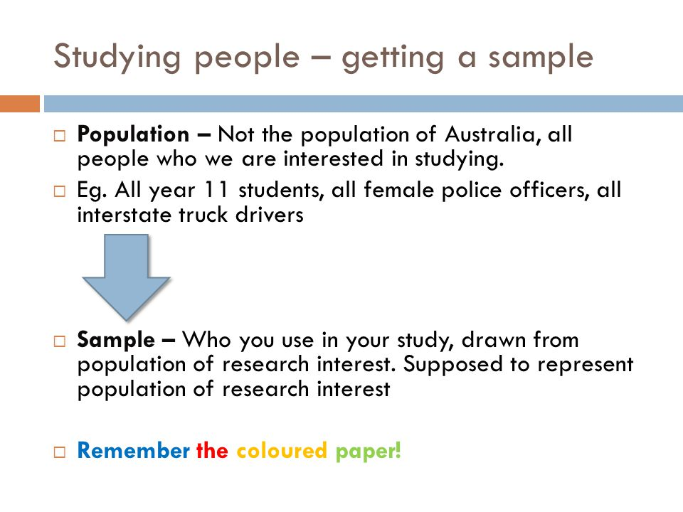 Studying people – getting a sample  Population – Not the population of Australia, all people who we are interested in studying.