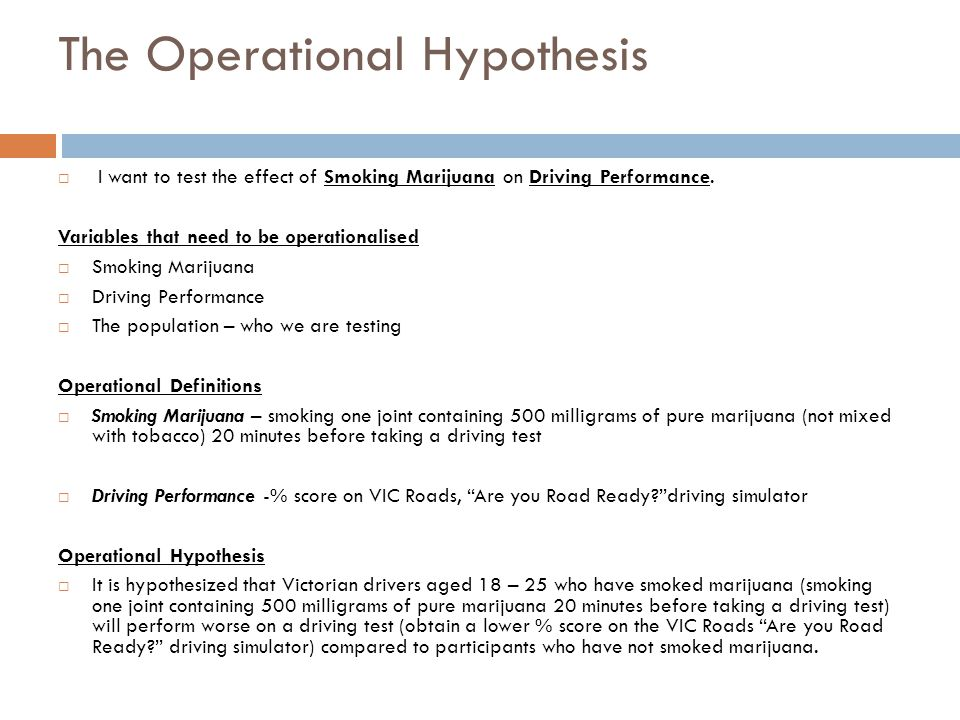 The Operational Hypothesis  I want to test the effect of Smoking Marijuana on Driving Performance.