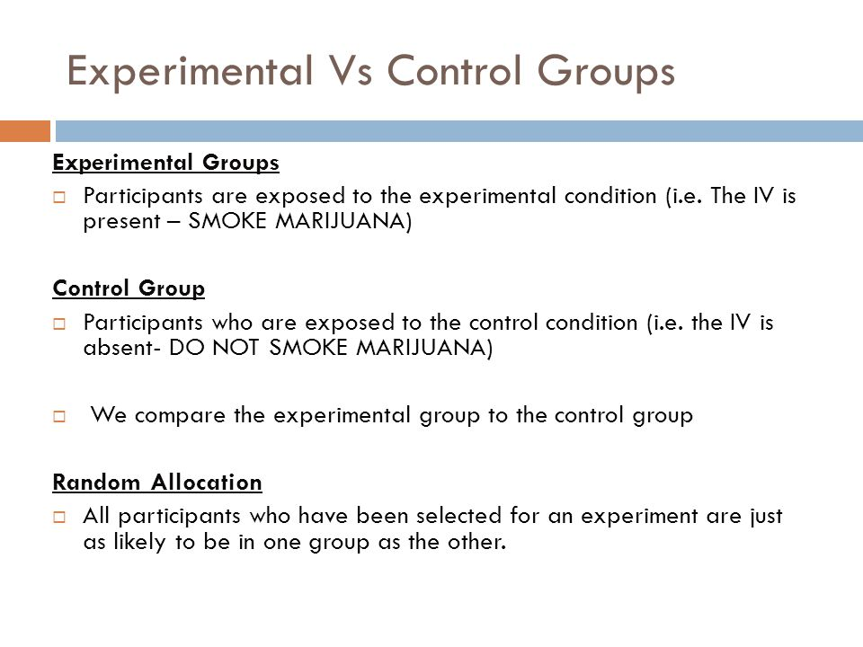 Experimental Vs Control Groups Experimental Groups  Participants are exposed to the experimental condition (i.e.
