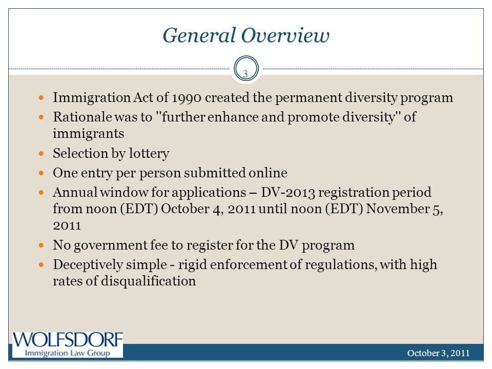 General Overview Immigration Act of 1990 created the permanent diversity program Rationale was to further enhance and promote diversity of immigrants Selection by lottery One entry per person submitted online Annual window for applications – DV-2013 registration period from noon (EDT) October 4, 2011 until noon (EDT) November 5, 2011 No government fee to register for the DV program Deceptively simple - rigid enforcement of regulations, with high rates of disqualification October 3, 2011 3