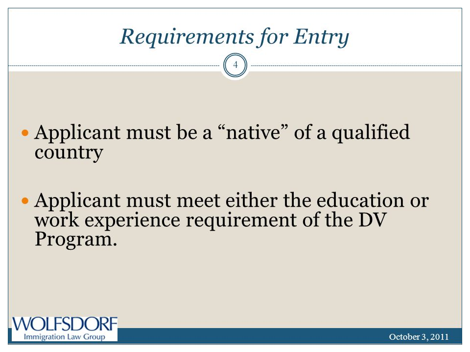 Requirements for Entry Applicant must be a native of a qualified country Applicant must meet either the education or work experience requirement of the DV Program.