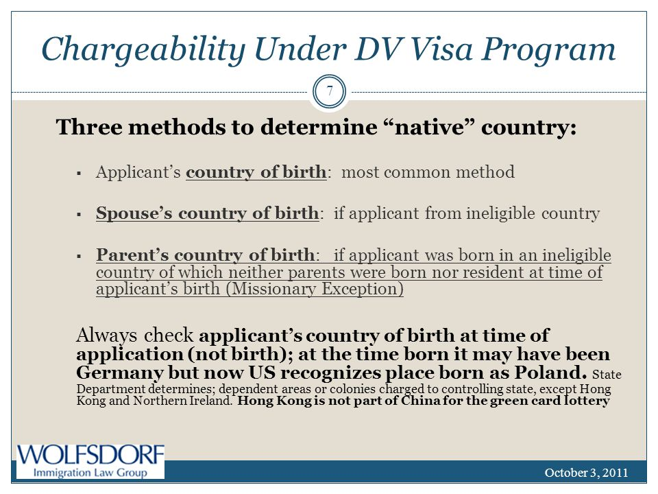 Chargeability Under DV Visa Program Three methods to determine native country:  Applicant's country of birth: most common method  Spouse's country of birth: if applicant from ineligible country  Parent's country of birth: if applicant was born in an ineligible country of which neither parents were born nor resident at time of applicant's birth (Missionary Exception) Always check applicant's country of birth at time of application (not birth); at the time born it may have been Germany but now US recognizes place born as Poland.