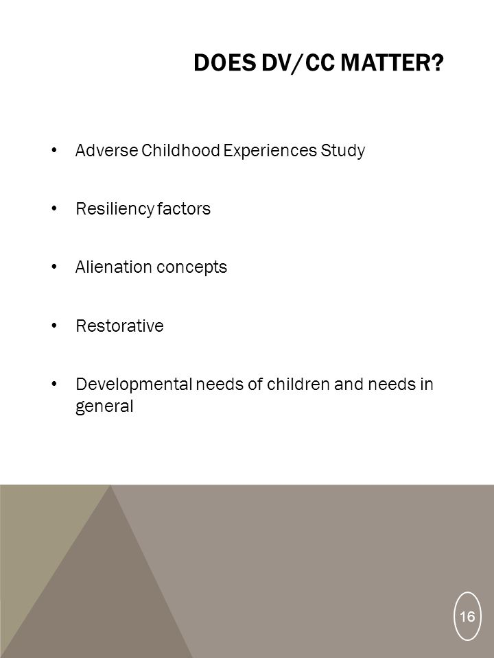DOES DV/CC MATTER? Adverse Childhood Experiences Study Resiliency factors Alienation concepts Restorative Developmental needs of children and needs in