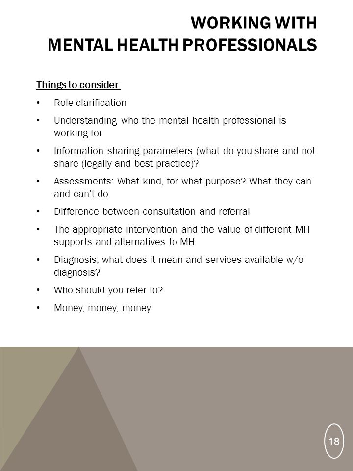 Things to consider: Role clarification Understanding who the mental health professional is working for Information sharing parameters (what do you share and not share (legally and best practice).