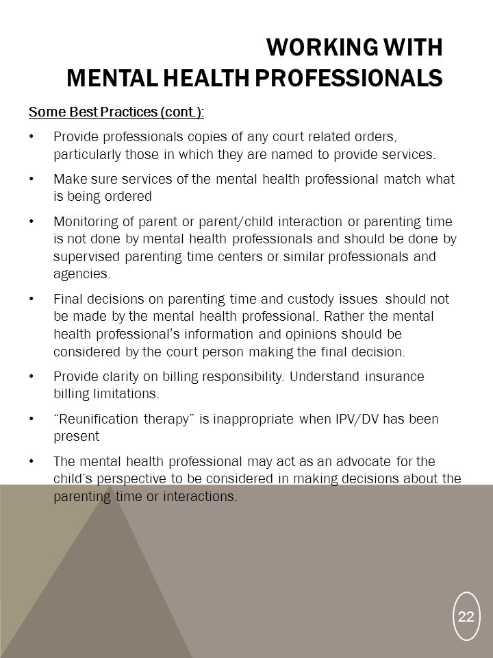 WORKING WITH MENTAL HEALTH PROFESSIONALS Some Best Practices (cont.): Provide professionals copies of any court related orders, particularly those in which they are named to provide services.