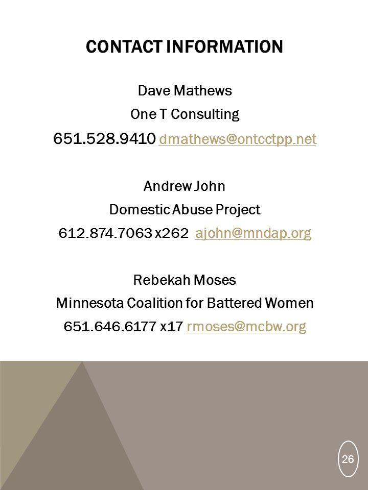 CONTACT INFORMATION Dave Mathews One T Consulting 651.528.9410 dmathews@ontcctpp.net dmathews@ontcctpp.net Andrew John Domestic Abuse Project 612.874.7063 x262 ajohn@mndap.orgajohn@mndap.org Rebekah Moses Minnesota Coalition for Battered Women 651.646.6177 x17 rmoses@mcbw.orgrmoses@mcbw.org 26