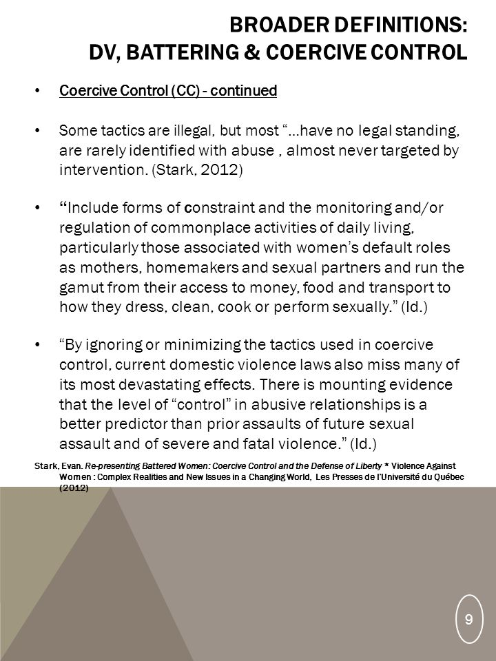 BROADER DEFINITIONS: DV, BATTERING & COERCIVE CONTROL Coercive Control (CC) - continued Some tactics are illegal, but most … have no legal standing, are rarely identified with abuse, almost never targeted by intervention.