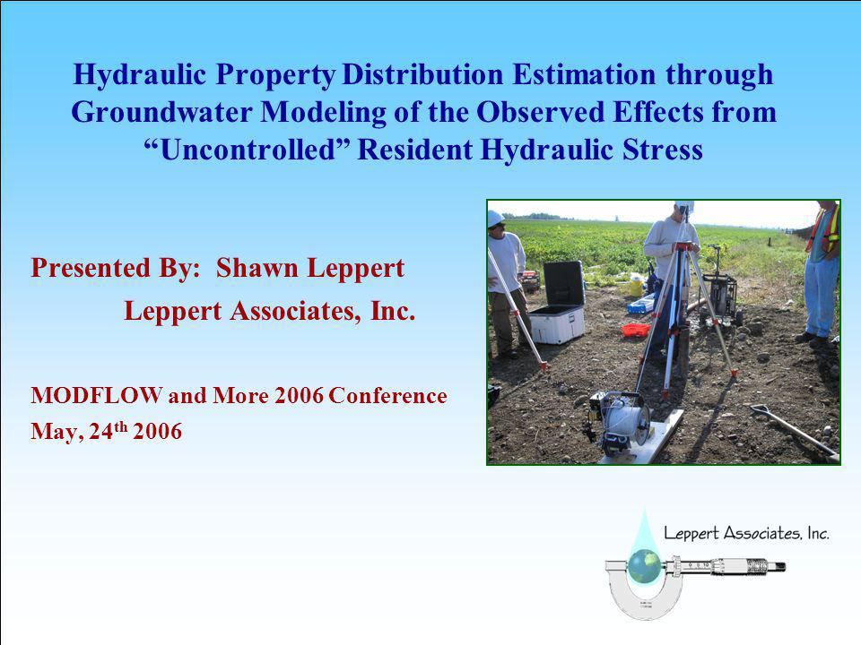 Hydraulic Property Distribution Estimation through Groundwater Modeling of the Observed Effects from Uncontrolled Resident Hydraulic Stress Presented By: Shawn Leppert Leppert Associates, Inc.
