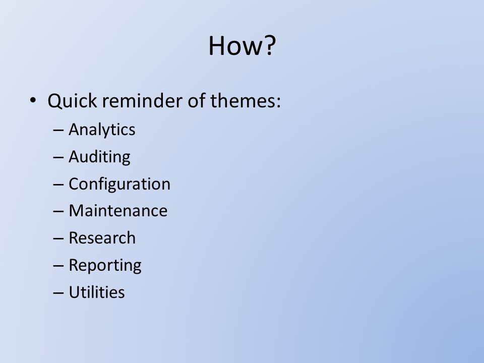How? Quick reminder of themes: – Analytics – Auditing – Configuration – Maintenance – Research – Reporting – Utilities