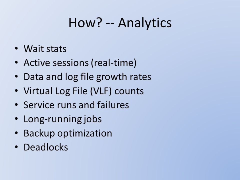 How? -- Analytics Wait stats Active sessions (real-time) Data and log file growth rates Virtual Log File (VLF) counts Service runs and failures Long-r