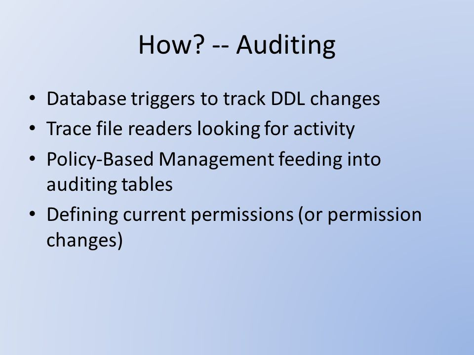 How? -- Auditing Database triggers to track DDL changes Trace file readers looking for activity Policy-Based Management feeding into auditing tables D