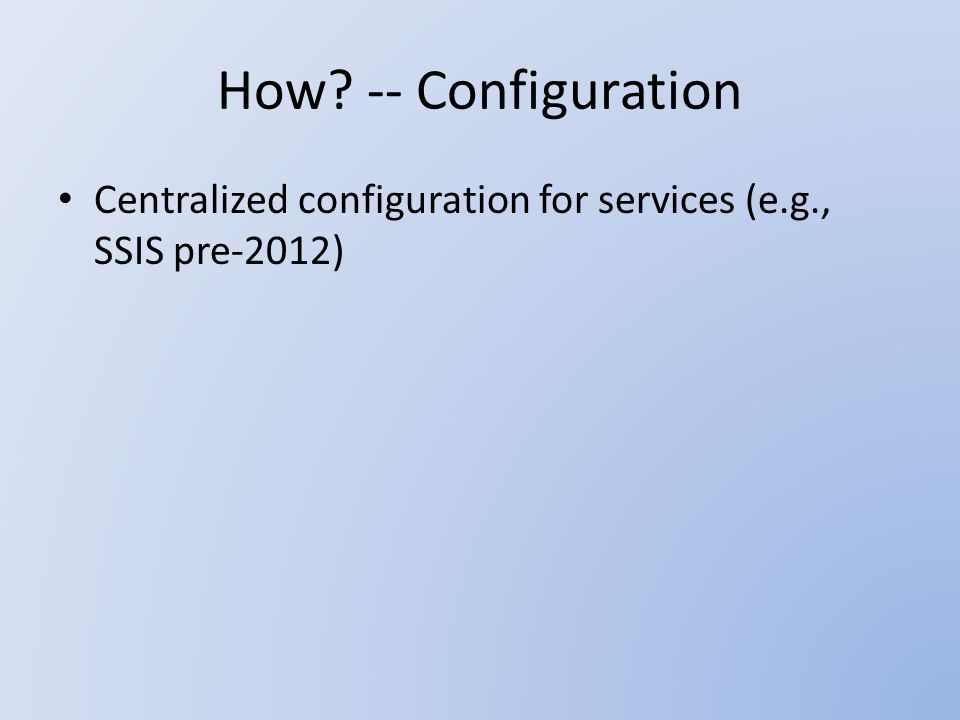 How -- Configuration Centralized configuration for services (e.g., SSIS pre-2012)
