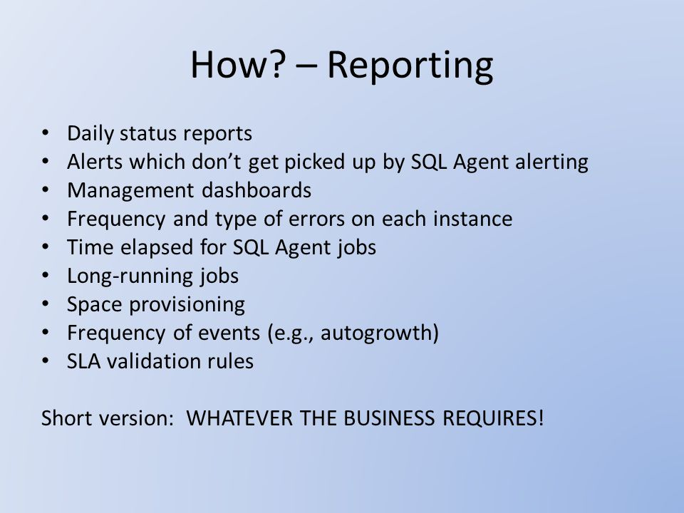 How? – Reporting Daily status reports Alerts which don't get picked up by SQL Agent alerting Management dashboards Frequency and type of errors on eac