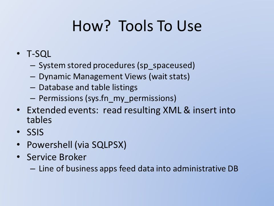 How? Tools To Use T-SQL – System stored procedures (sp_spaceused) – Dynamic Management Views (wait stats) – Database and table listings – Permissions